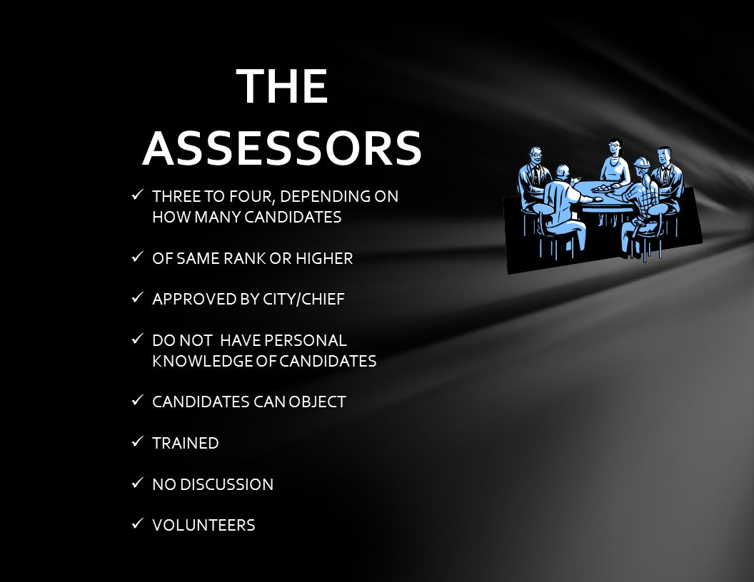 THE ASSESSORS THREE TO FOUR, DEPENDING ON HOW MANY CANDIDATES OF SAME RANK OR HIGHER APPROVED BY CITY/CHIEF DO NOT HAVE PERSONAL KNOWLEDGE OF CANDIDATES CANDIDATES CAN OBJECT TRAINED NO DISCUSSION VOLUNTEERS
