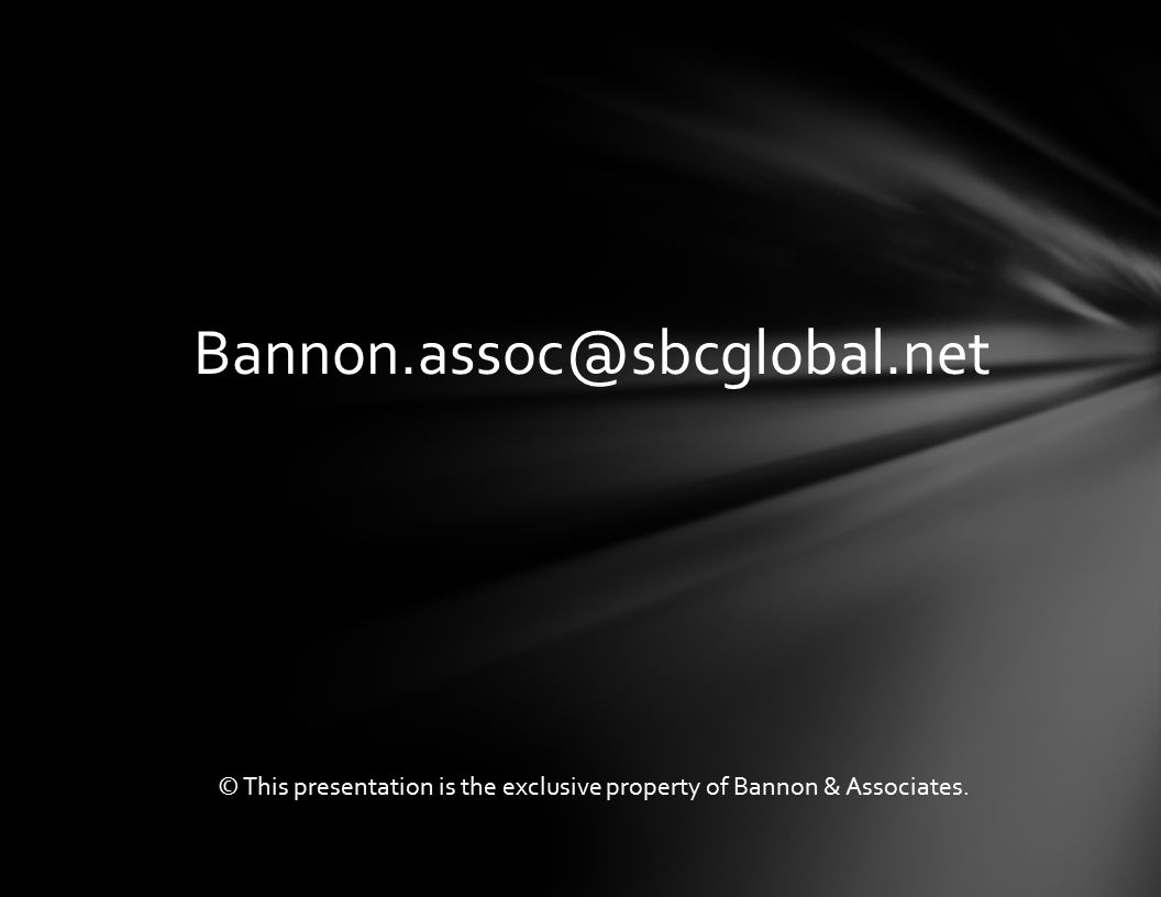 Bannon.assoc@sbcglobal.net © This presentation is the exclusive property of Bannon & Associates.