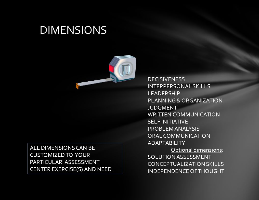 DIMENSIONS DECISIVENESS INTERPERSONAL SKILLS LEADERSHIP PLANNING & ORGANIZATION JUDGMENT WRITTEN COMMUNICATION SELF INITIATIVE PROBLEM ANALYSIS ORAL COMMUNICATION ADAPTABILITY Optional dimensions: SOLUTION ASSESSMENT CONCEPTUALIZATION SKILLS INDEPENDENCE OF THOUGHT ALL DIMENSIONS CAN BE CUSTOMIZED TO YOUR PARTICULAR ASSESSMENT CENTER EXERCISE(S) AND NEED.