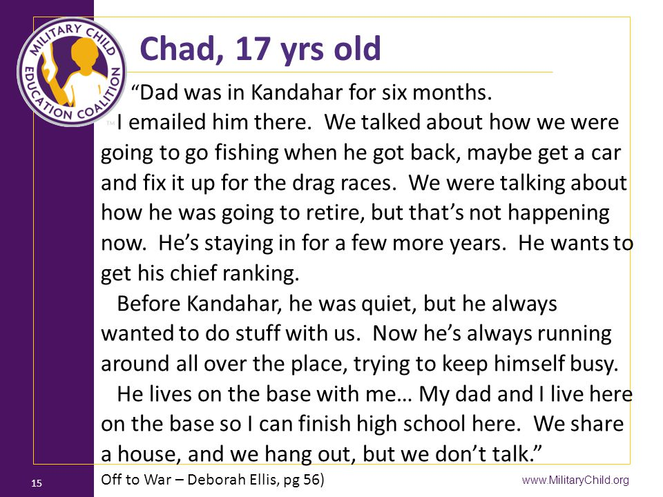 "www.MilitaryChild.org 15 Chad, 17 yrs old "" Dad was in Kandahar for six months. I emailed him there. We talked about how we were going to go fishing w"