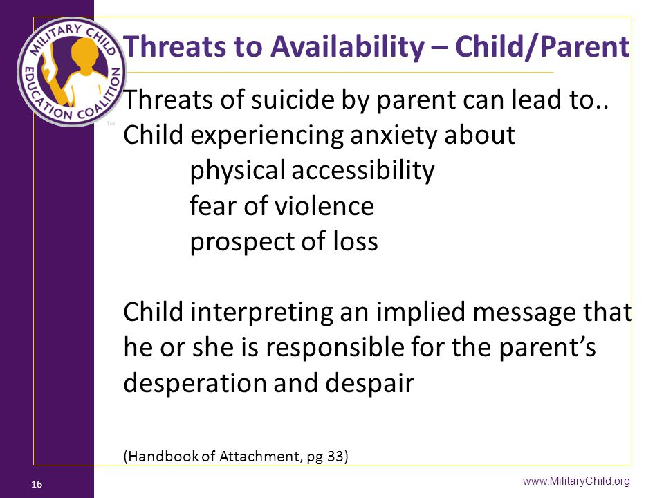 www.MilitaryChild.org 16 Threats to Availability – Child/Parent Threats of suicide by parent can lead to.. Child experiencing anxiety about physical a