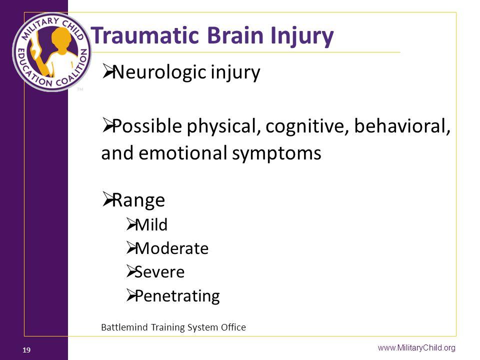 www.MilitaryChild.org 19 Traumatic Brain Injury  Neurologic injury  Possible physical, cognitive, behavioral, and emotional symptoms  Range  Mild  Moderate  Severe  Penetrating Battlemind Training System Office