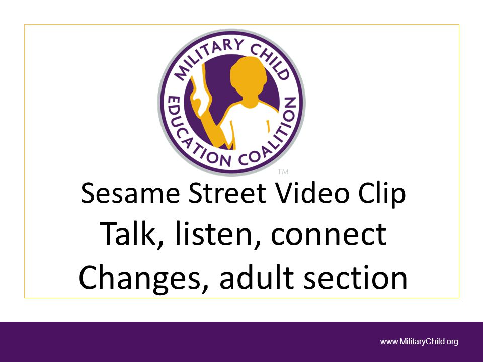 Sesame Street Video Clip Talk, listen, connect Changes, adult section www.MilitaryChild.org