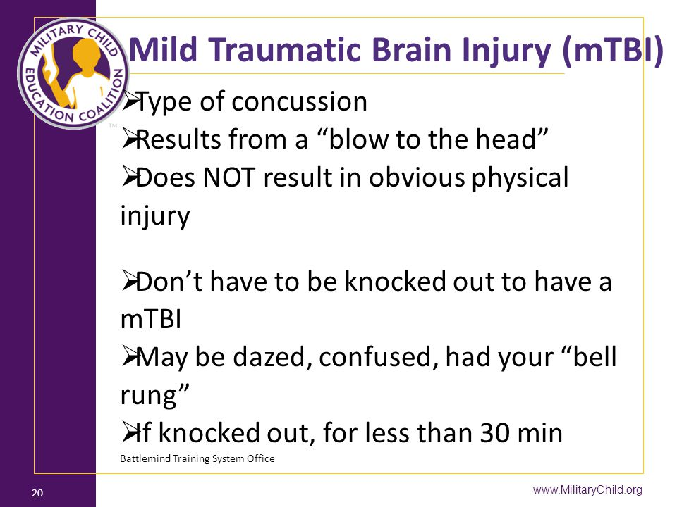 "www.MilitaryChild.org 20 Mild Traumatic Brain Injury (mTBI)  Type of concussion  Results from a ""blow to the head""  Does NOT result in obvious phys"