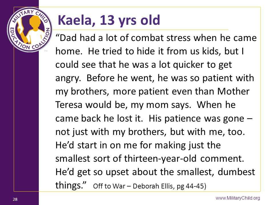 "www.MilitaryChild.org 28 Kaela, 13 yrs old ""Dad had a lot of combat stress when he came home. He tried to hide it from us kids, but I could see that h"