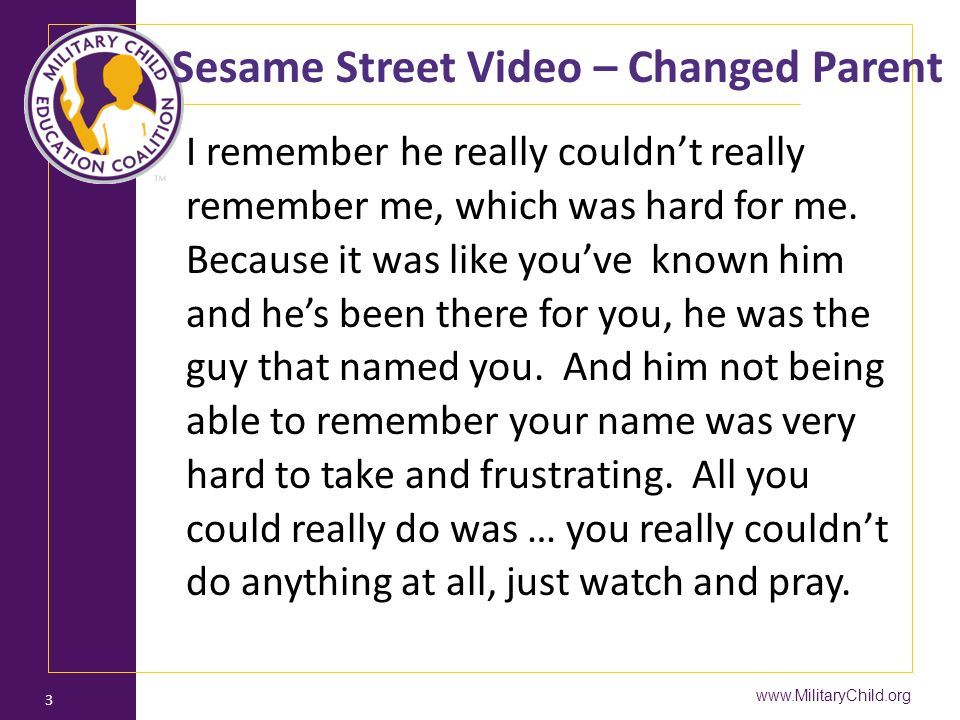 3 Sesame Street Video – Changed Parent I remember he really couldn't really remember me, which was hard for me. Because it was like you've known him a