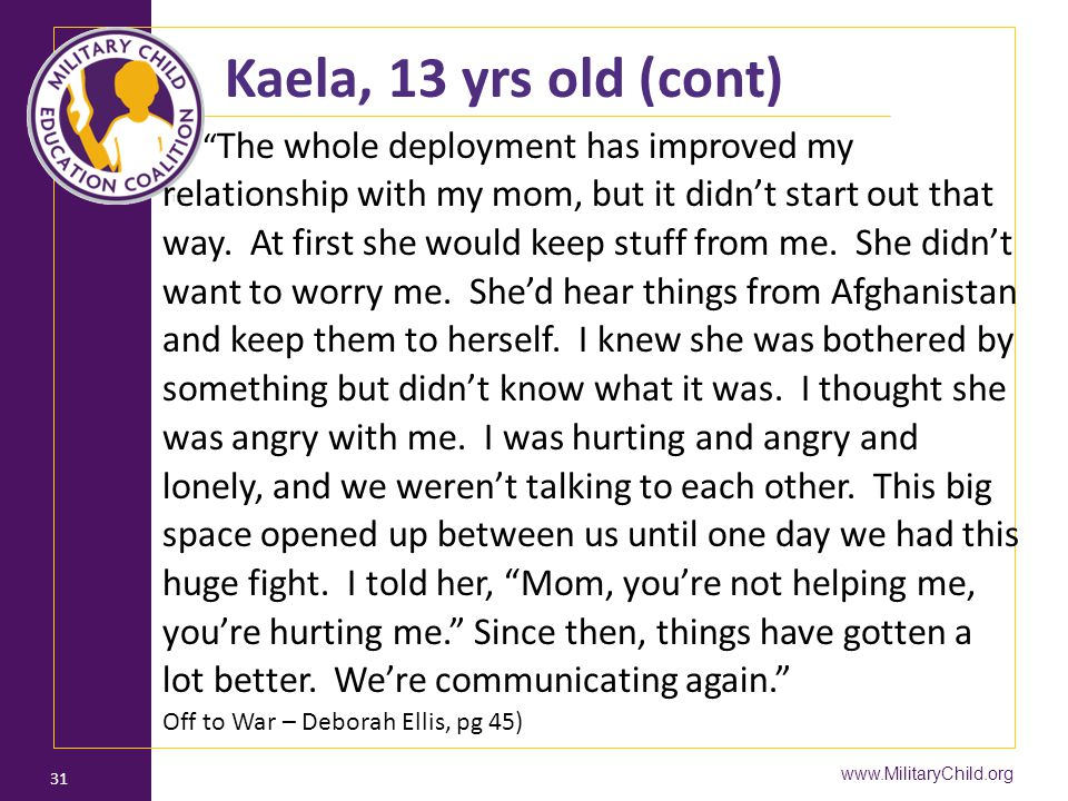 "www.MilitaryChild.org 31 Kaela, 13 yrs old (cont) "" The whole deployment has improved my relationship with my mom, but it didn't start out that way. A"