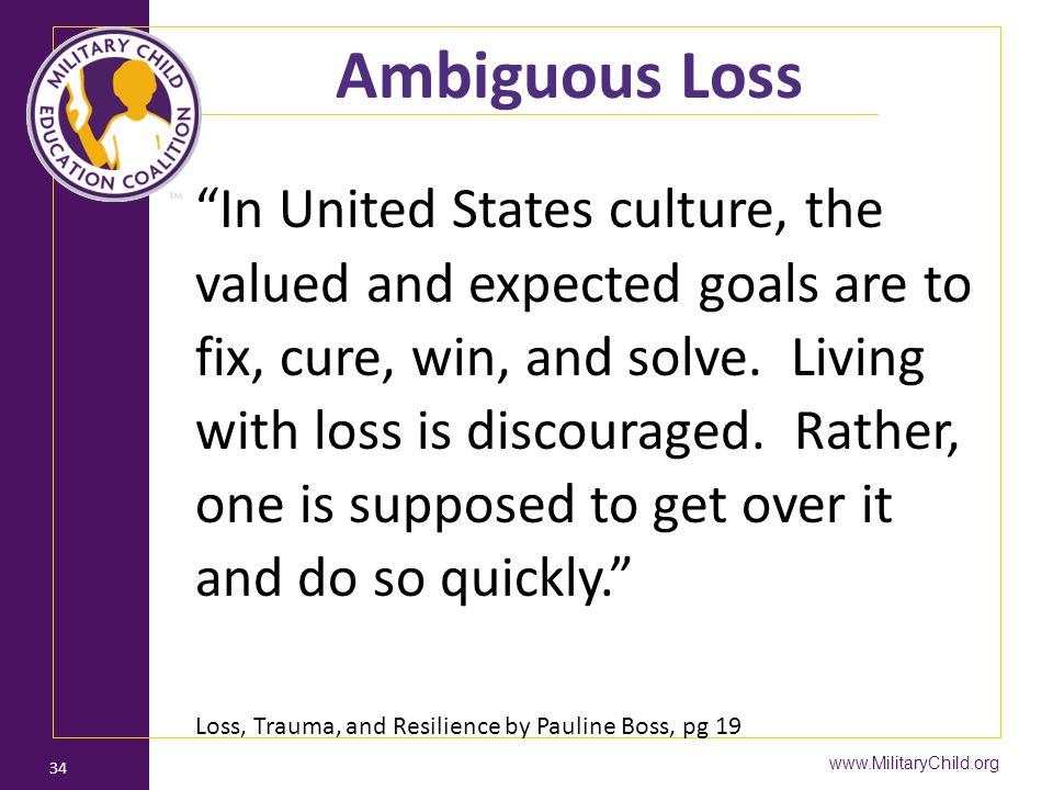 "www.MilitaryChild.org 34 Ambiguous Loss ""In United States culture, the valued and expected goals are to fix, cure, win, and solve. Living with loss is"