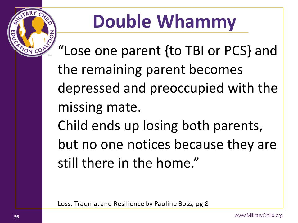 "www.MilitaryChild.org 36 Double Whammy ""Lose one parent {to TBI or PCS} and the remaining parent becomes depressed and preoccupied with the missing ma"
