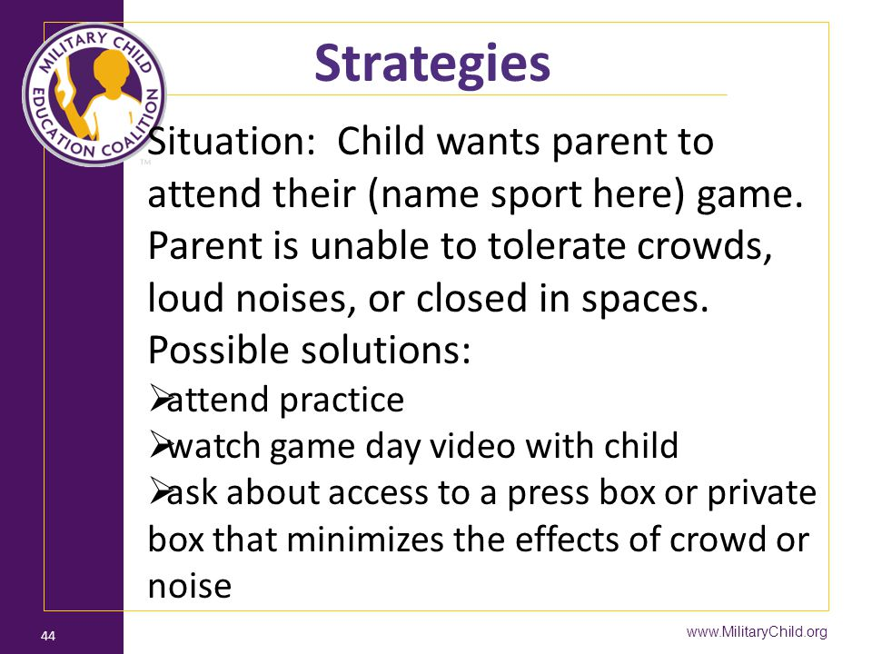 www.MilitaryChild.org 44 Strategies Situation: Child wants parent to attend their (name sport here) game. Parent is unable to tolerate crowds, loud no