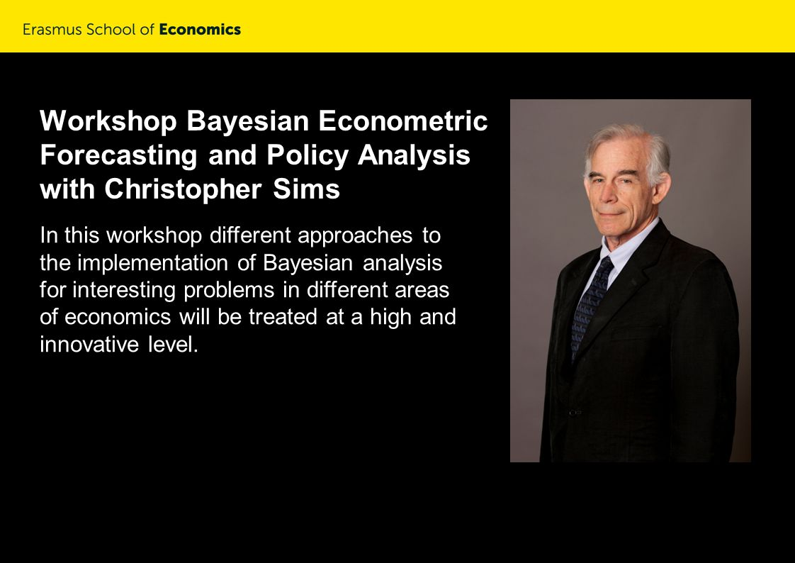 Workshop Bayesian Econometric Forecasting and Policy Analysis with Christopher Sims In this workshop different approaches to the implementation of Bayesian analysis for interesting problems in different areas of economics will be treated at a high and innovative level.