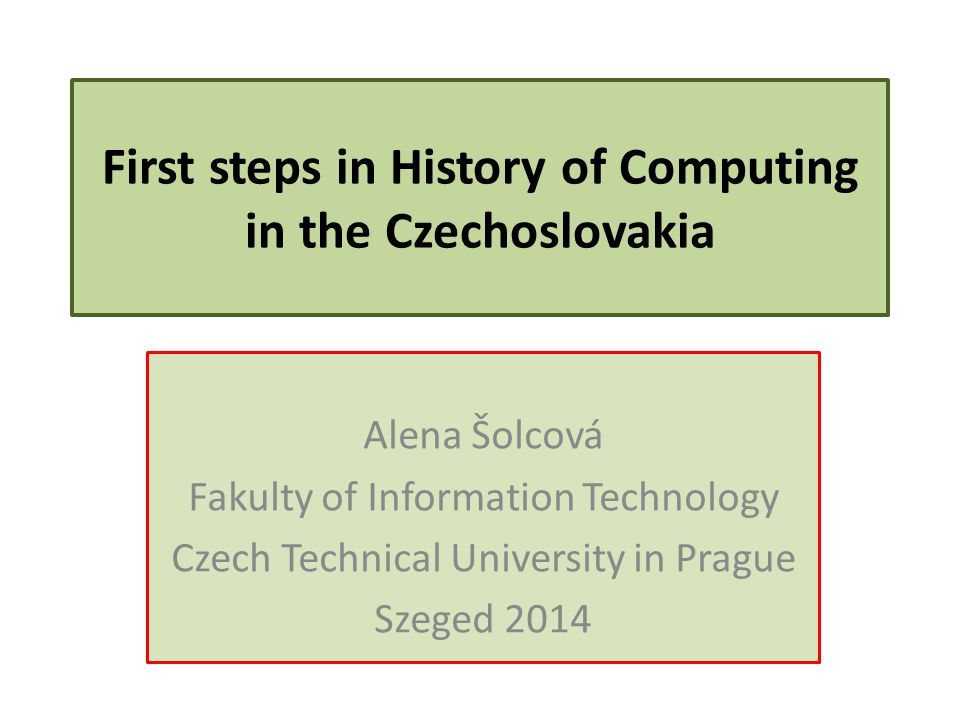 First steps in History of Computing in the Czechoslovakia Alena Šolcová Fakulty of Information Technology Czech Technical University in Prague Szeged 2014