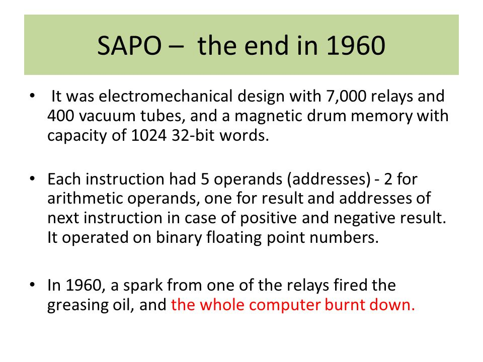 SAPO – the end in 1960 It was electromechanical design with 7,000 relays and 400 vacuum tubes, and a magnetic drum memory with capacity of 1024 32-bit words.