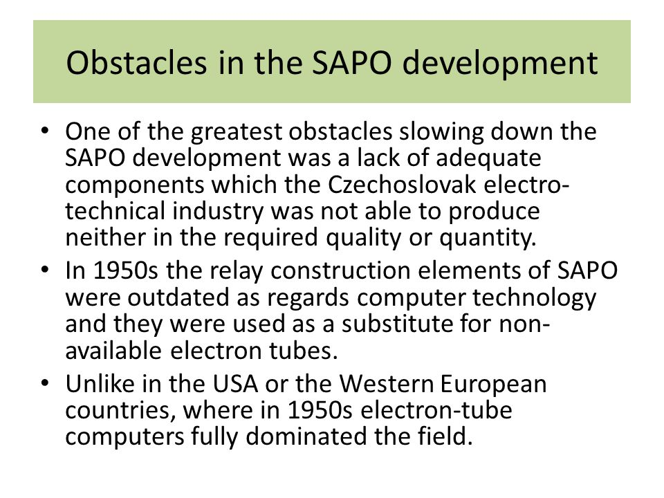 Obstacles in the SAPO development One of the greatest obstacles slowing down the SAPO development was a lack of adequate components which the Czechoslovak electro- technical industry was not able to produce neither in the required quality or quantity.
