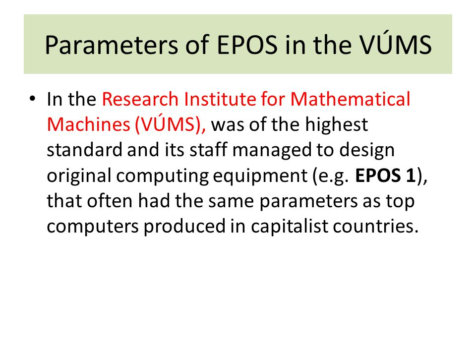 Parameters of EPOS in the VÚMS In the Research Institute for Mathematical Machines (VÚMS), was of the highest standard and its staff managed to design original computing equipment (e.g.