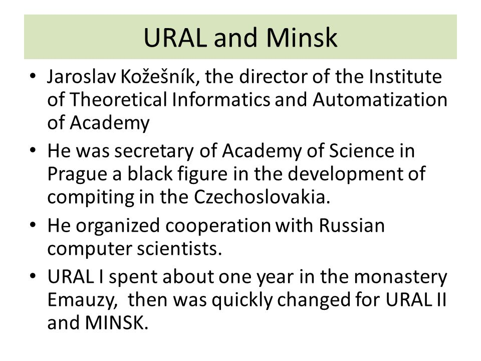 URAL and Minsk Jaroslav Kožešník, the director of the Institute of Theoretical Informatics and Automatization of Academy He was secretary of Academy of Science in Prague a black figure in the development of compiting in the Czechoslovakia.