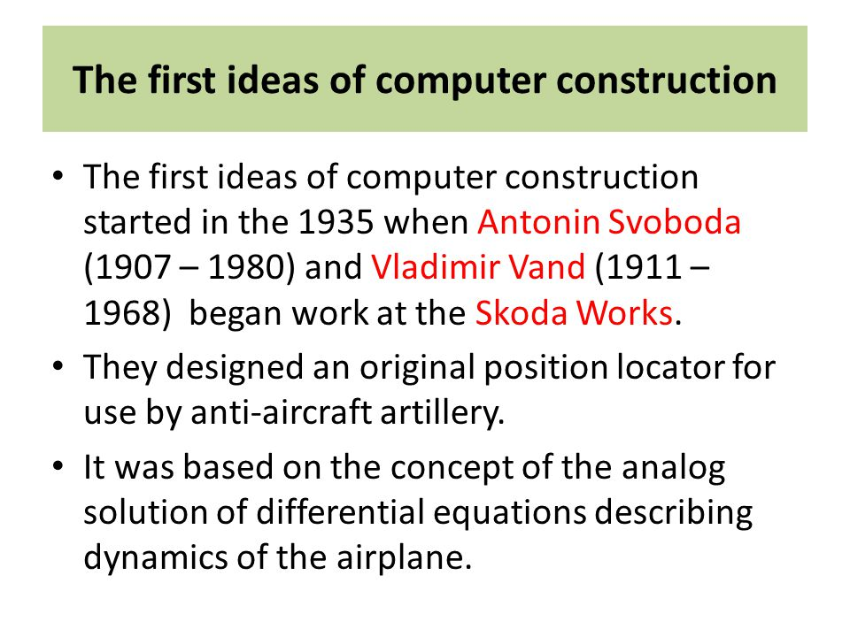 The first ideas of computer construction The first ideas of computer construction started in the 1935 when Antonin Svoboda (1907 – 1980) and Vladimir Vand (1911 – 1968) began work at the Skoda Works.