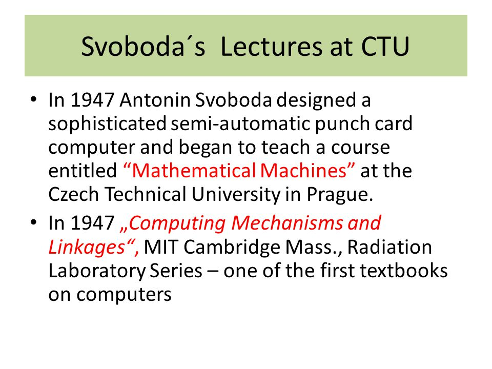 Svoboda´s Lectures at CTU In 1947 Antonin Svoboda designed a sophisticated semi-automatic punch card computer and began to teach a course entitled Mathematical Machines at the Czech Technical University in Prague.