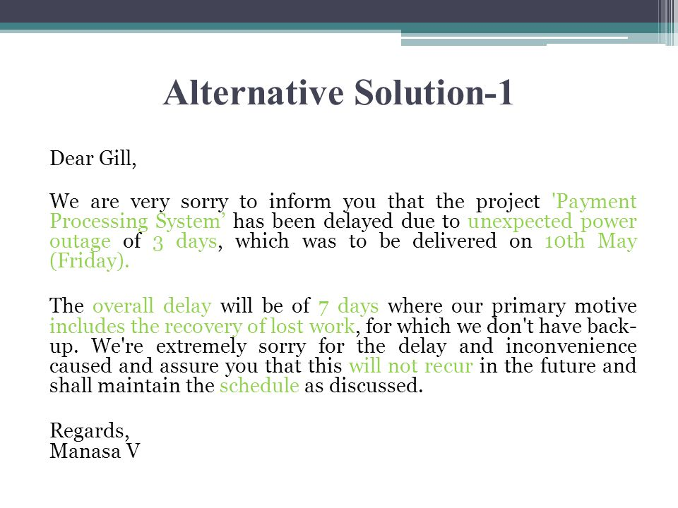 Alternative Solution-1 Dear Gill, We are very sorry to inform you that the project Payment Processing System' has been delayed due to unexpected power outage of 3 days, which was to be delivered on 10th May (Friday).