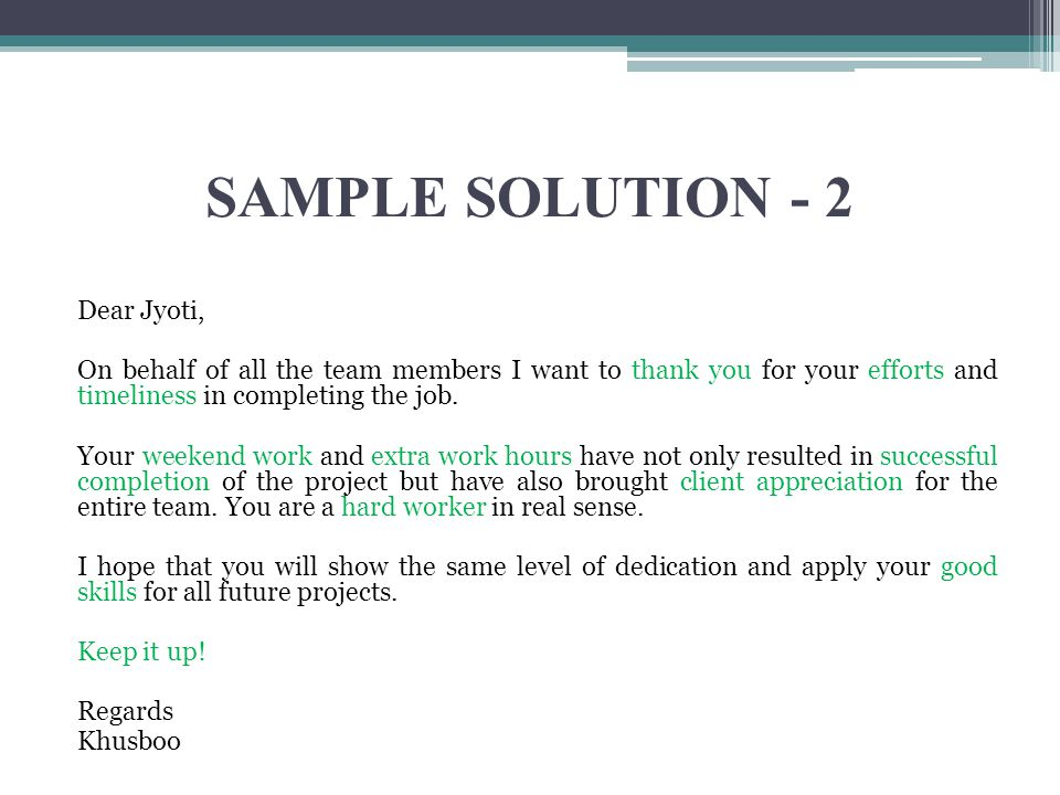 SAMPLE SOLUTION - 2 Dear Jyoti, On behalf of all the team members I want to thank you for your efforts and timeliness in completing the job.