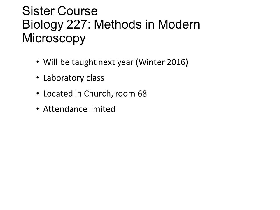 Sister Course Biology 227: Methods in Modern Microscopy Will be taught next year (Winter 2016) Laboratory class Located in Church, room 68 Attendance limited