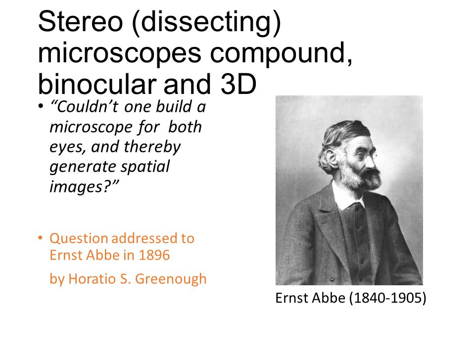 Stereo (dissecting) microscopes compound, binocular and 3D Couldn't one build a microscope for both eyes, and thereby generate spatial images? Question addressed to Ernst Abbe in 1896 by Horatio S.