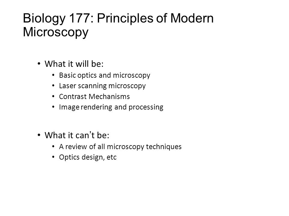 Biology 177: Principles of Modern Microscopy What it will be: Basic optics and microscopy Laser scanning microscopy Contrast Mechanisms Image rendering and processing What it can't be: A review of all microscopy techniques Optics design, etc