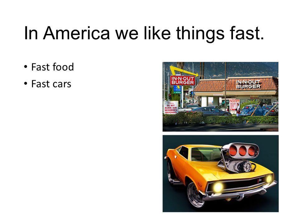 In America we like things fast. Fast food Fast cars