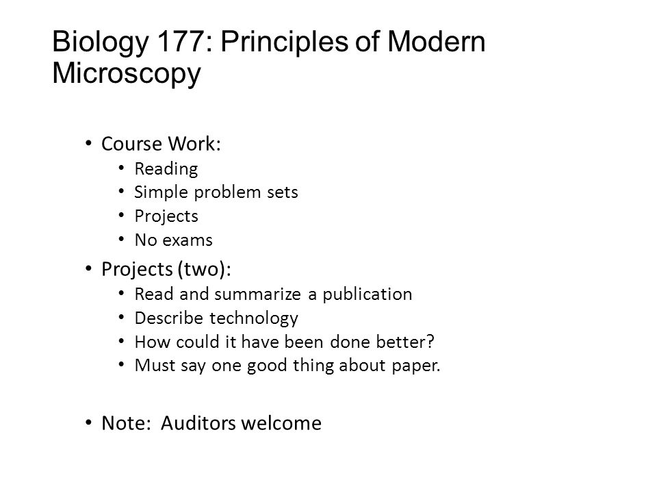 Biology 177: Principles of Modern Microscopy Course Work: Reading Simple problem sets Projects No exams Projects (two): Read and summarize a publication Describe technology How could it have been done better.