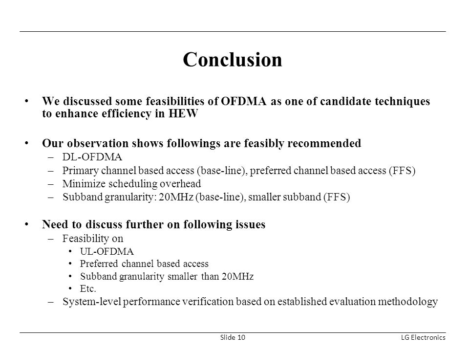 Conclusion We discussed some feasibilities of OFDMA as one of candidate techniques to enhance efficiency in HEW Our observation shows followings are feasibly recommended –DL-OFDMA –Primary channel based access (base-line), preferred channel based access (FFS) –Minimize scheduling overhead –Subband granularity: 20MHz (base-line), smaller subband (FFS) Need to discuss further on following issues –Feasibility on UL-OFDMA Preferred channel based access Subband granularity smaller than 20MHz Etc.