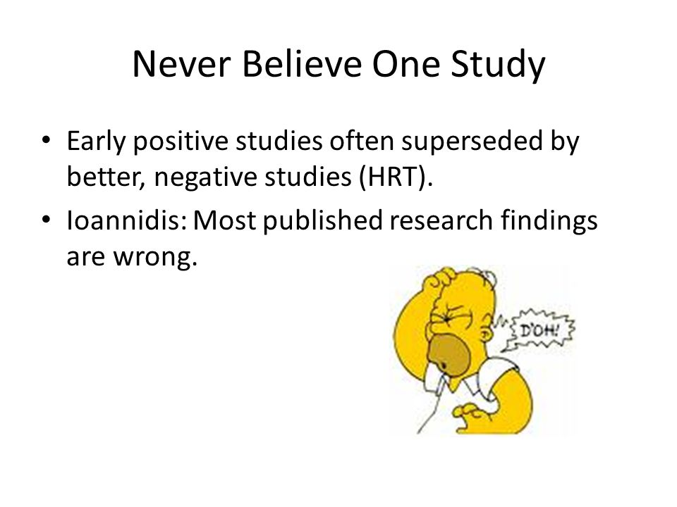 Never Believe One Study Early positive studies often superseded by better, negative studies (HRT).