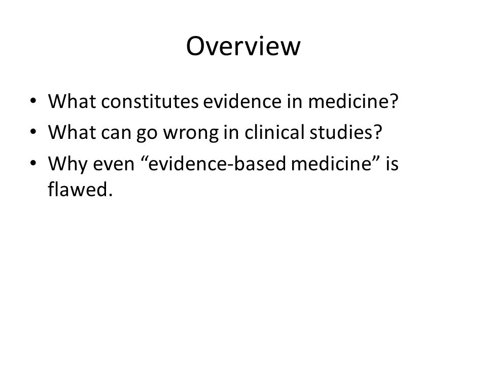 Overview What constitutes evidence in medicine. What can go wrong in clinical studies.
