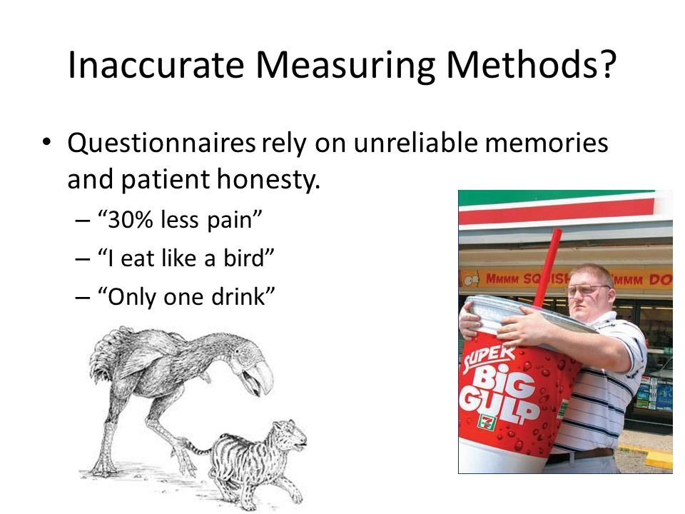 Inaccurate Measuring Methods. Questionnaires rely on unreliable memories and patient honesty.