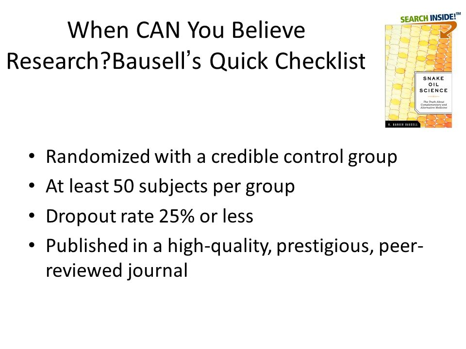 When CAN You Believe Research?Bausell ' s Quick Checklist Randomized with a credible control group At least 50 subjects per group Dropout rate 25% or less Published in a high-quality, prestigious, peer- reviewed journal