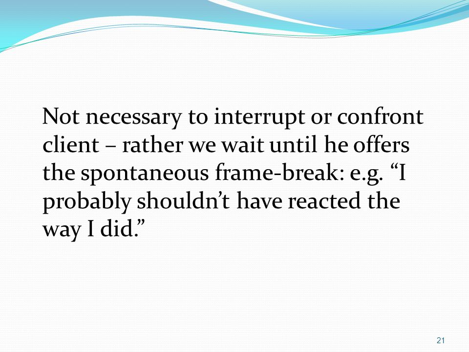 """Not necessary to interrupt or confront client – rather we wait until he offers the spontaneous frame-break: e.g. """"I probably shouldn't have reacted th"""