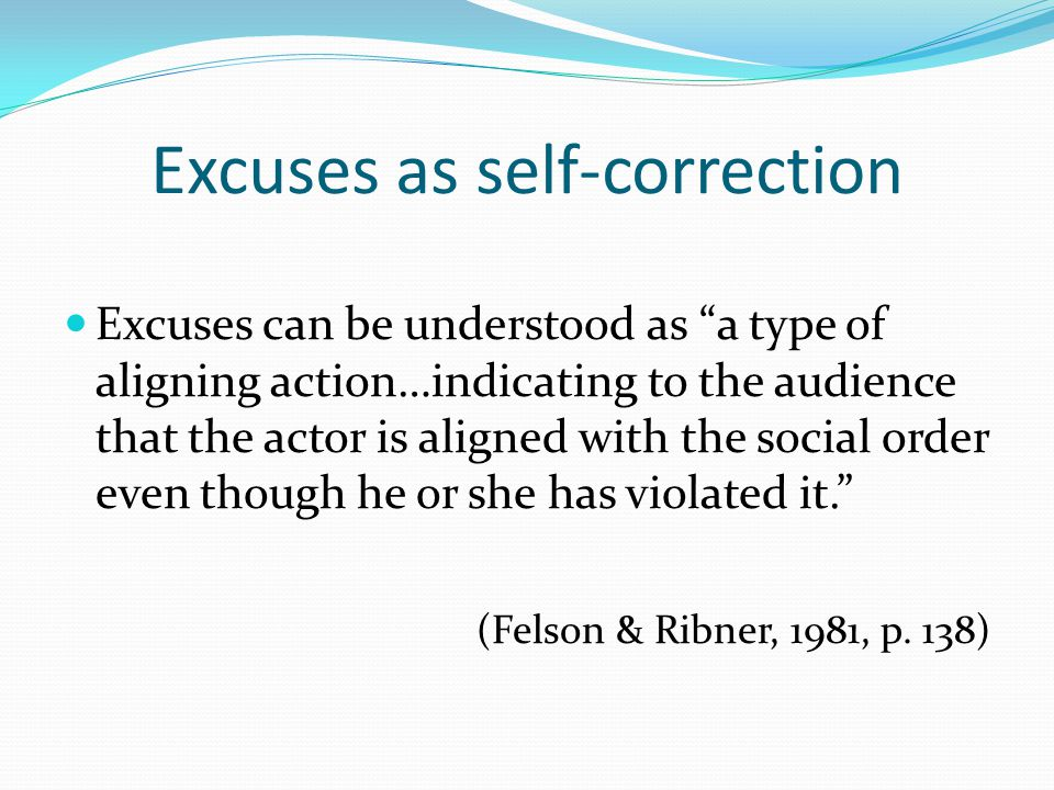 """Excuses as self-correction Excuses can be understood as """"a type of aligning action…indicating to the audience that the actor is aligned with the socia"""