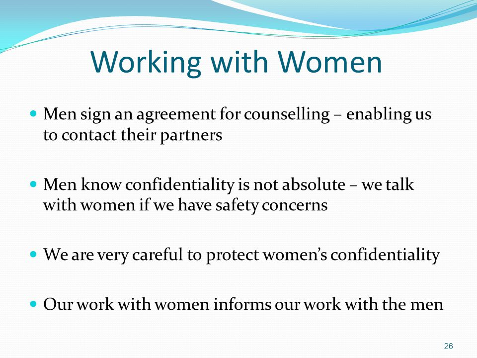 Working with Women Men sign an agreement for counselling – enabling us to contact their partners Men know confidentiality is not absolute – we talk wi