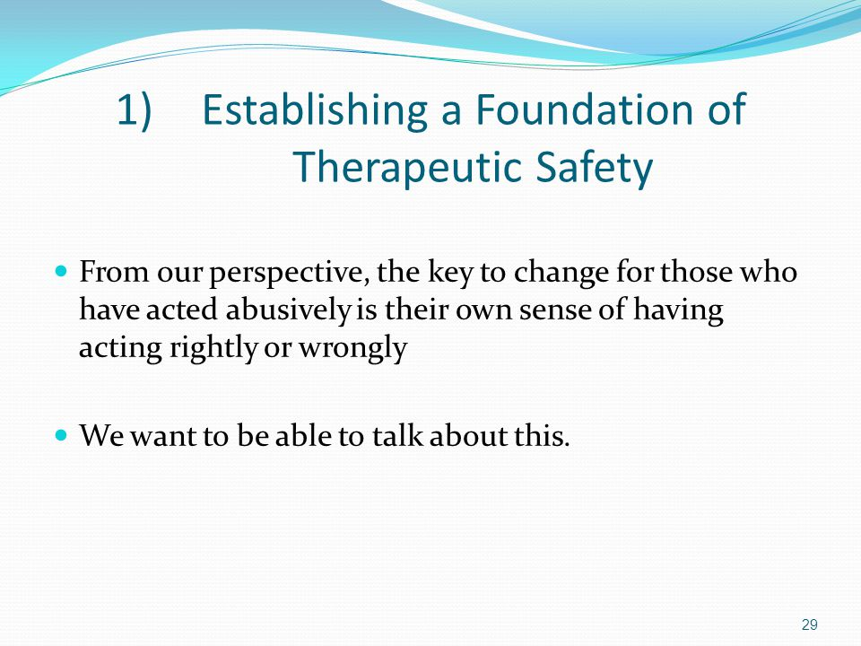 1)Establishing a Foundation of Therapeutic Safety From our perspective, the key to change for those who have acted abusively is their own sense of hav