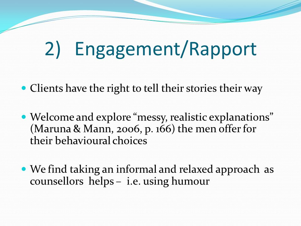 """2)Engagement/Rapport Clients have the right to tell their stories their way Welcome and explore """"messy, realistic explanations"""" (Maruna & Mann, 2006,"""