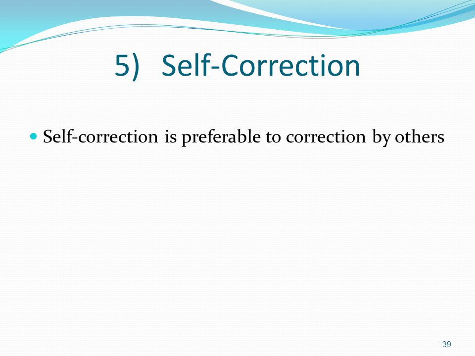 5)Self-Correction Self-correction is preferable to correction by others 39
