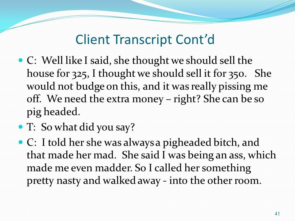 Client Transcript Cont'd C: Well like I said, she thought we should sell the house for 325, I thought we should sell it for 350. She would not budge o