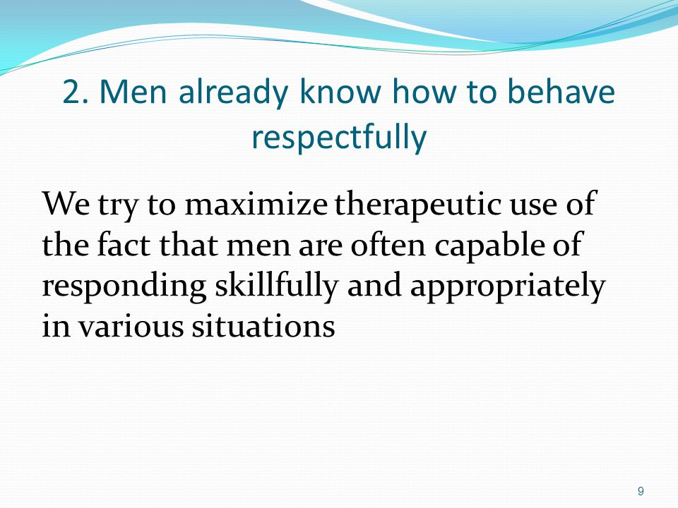 2. Men already know how to behave respectfully We try to maximize therapeutic use of the fact that men are often capable of responding skillfully and