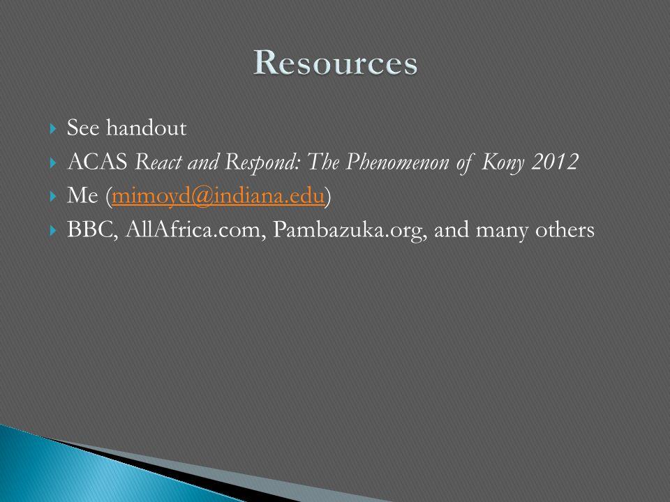  See handout  ACAS React and Respond: The Phenomenon of Kony 2012  Me (mimoyd@indiana.edu)mimoyd@indiana.edu  BBC, AllAfrica.com, Pambazuka.org, a