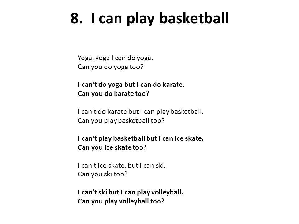 8. I can play basketball Yoga, yoga I can do yoga. Can you do yoga too? I can't do yoga but I can do karate. Can you do karate too? I can't do karate