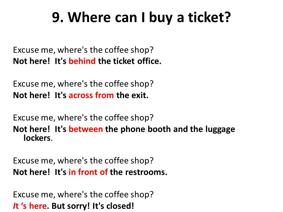 9. Where can I buy a ticket? Excuse me, where's the coffee shop? Not here! It's behind the ticket office. Excuse me, where's the coffee shop? Not here