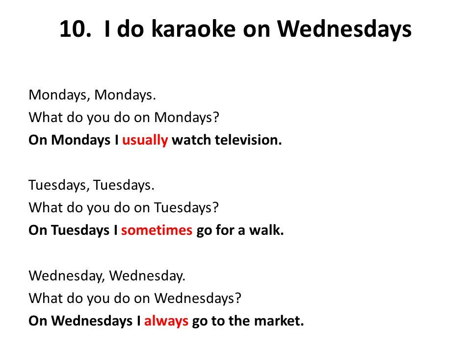 10. I do karaoke on Wednesdays Mondays, Mondays. What do you do on Mondays? On Mondays I usually watch television. Tuesdays, Tuesdays. What do you do