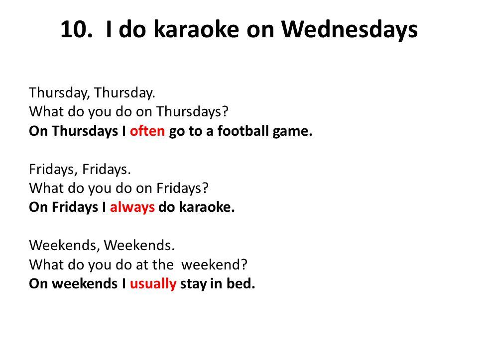 10. I do karaoke on Wednesdays Thursday, Thursday. What do you do on Thursdays? On Thursdays I often go to a football game. Fridays, Fridays. What do