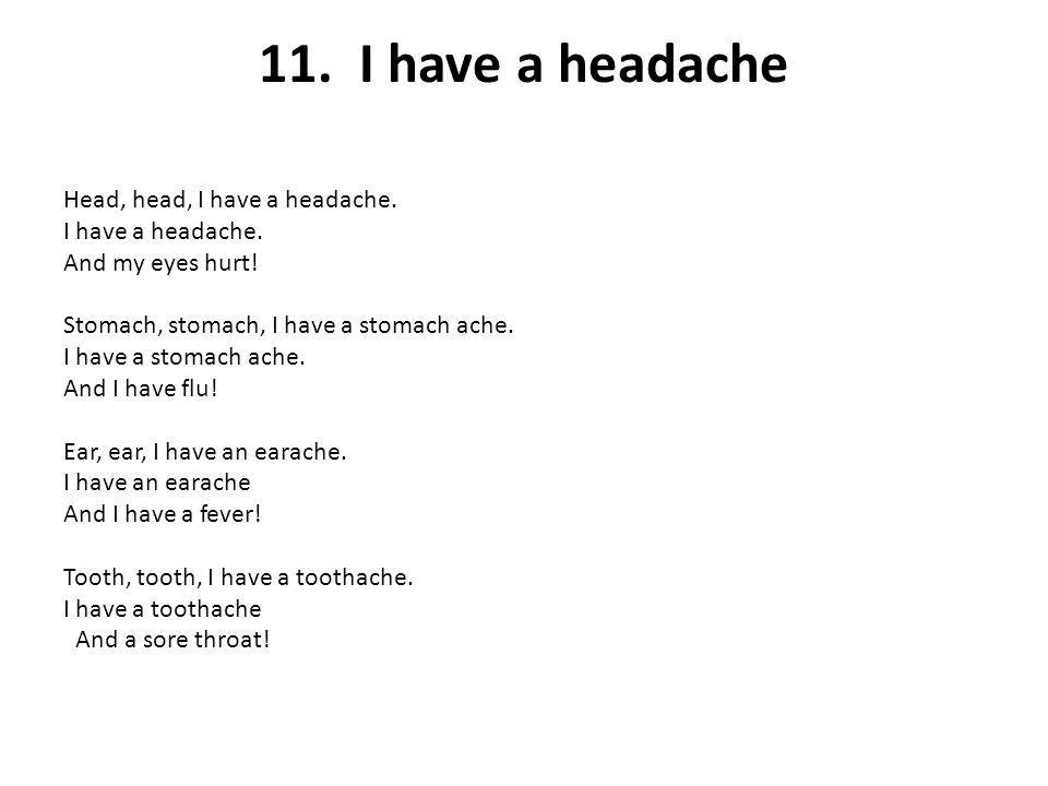 11. I have a headache Head, head, I have a headache. I have a headache. And my eyes hurt! Stomach, stomach, I have a stomach ache. I have a stomach ac