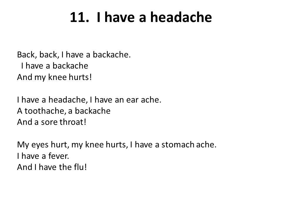 11. I have a headache Back, back, I have a backache. I have a backache And my knee hurts! I have a headache, I have an ear ache. A toothache, a backac