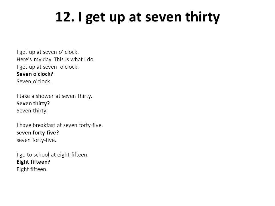 12. I get up at seven thirty I get up at seven o' clock. Here's my day. This is what I do. I get up at seven o'clock. Seven o'clock? Seven o'clock. I